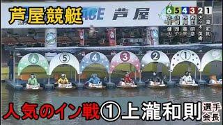 【芦屋競艇】人気のイン戦①上瀧和則選手会長、結果は?