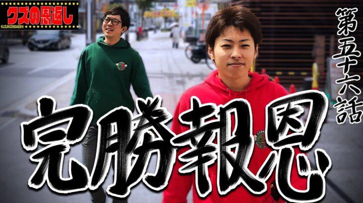 【クズの恩返し】第五十六話〜完勝報恩〜