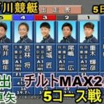 【G1江戸川競艇】江戸川チルトMAX2度⑥下出卓矢、5コース戦